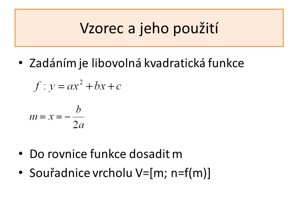 Vzorec a jeho použití Zadáním je libovolná kvadratická funkce Do rovnice funkce dosadit m Souřadnice vrcholu V=[m; n=f(m)]