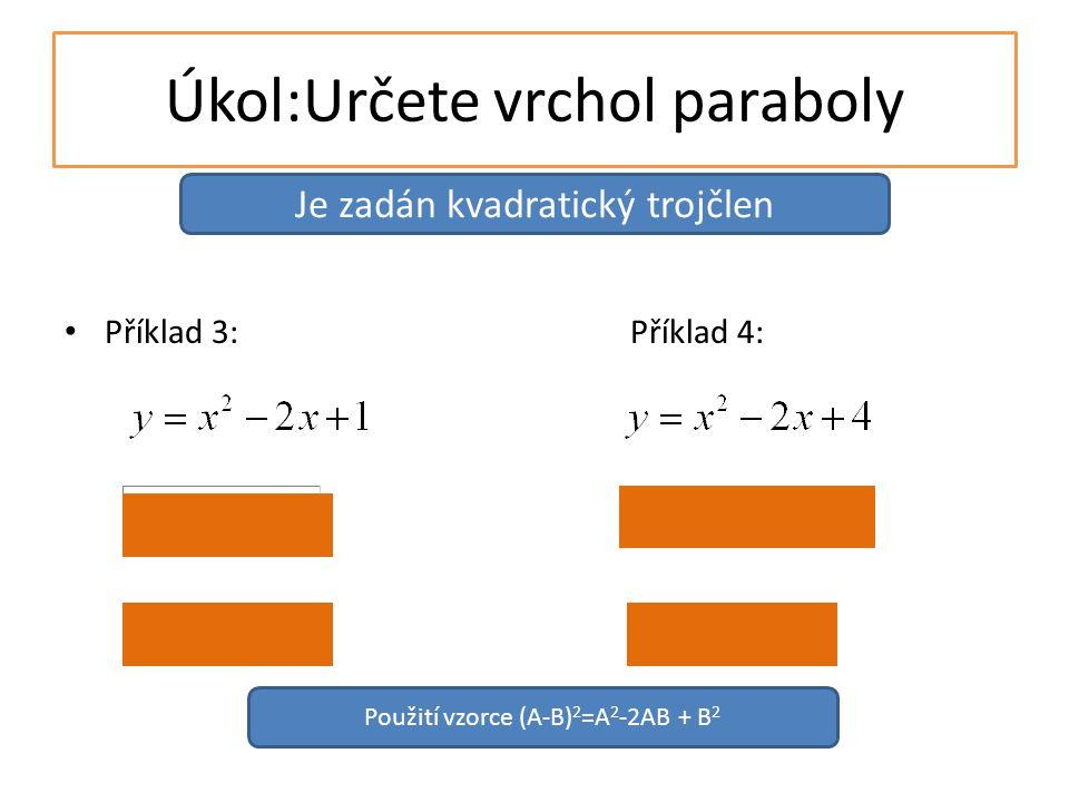 Úkol:Určete vrchol paraboly Příklad 3:Příklad 4: Je zadán kvadratický trojčlen Použití vzorce (A-B) 2 =A 2 -2AB + B 2