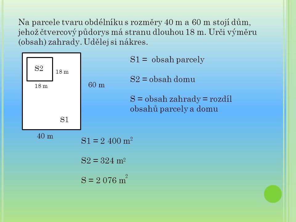Na parcele tvaru obdélníku s rozměry 40 m a 60 m stojí dům, jehož čtvercový půdorys má stranu dlouhou 18 m. Urči výměru (obsah) zahrady. Udělej si nák