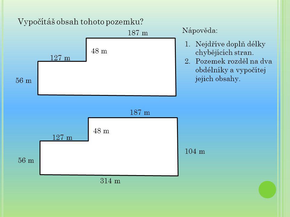Vypočítáš obsah tohoto pozemku? 48 m 187 m 127 m 56 m Nápověda: 1.Nejdříve doplň délky chybějících stran. 2.Pozemek rozděl na dva obdélníky a vypočíte