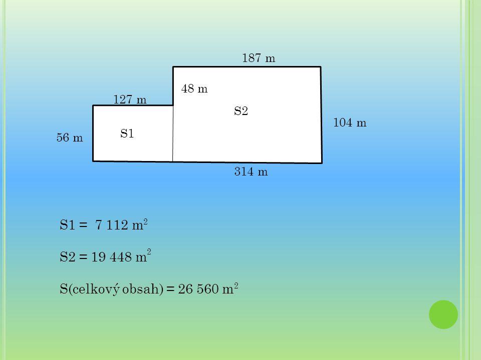 48 m 187 m 127 m 56 m 104 m 314 m S2 S1 S1 = 7 112 m S2 = 19 448 m S(celkový obsah) = 26 560 m 2 2 2