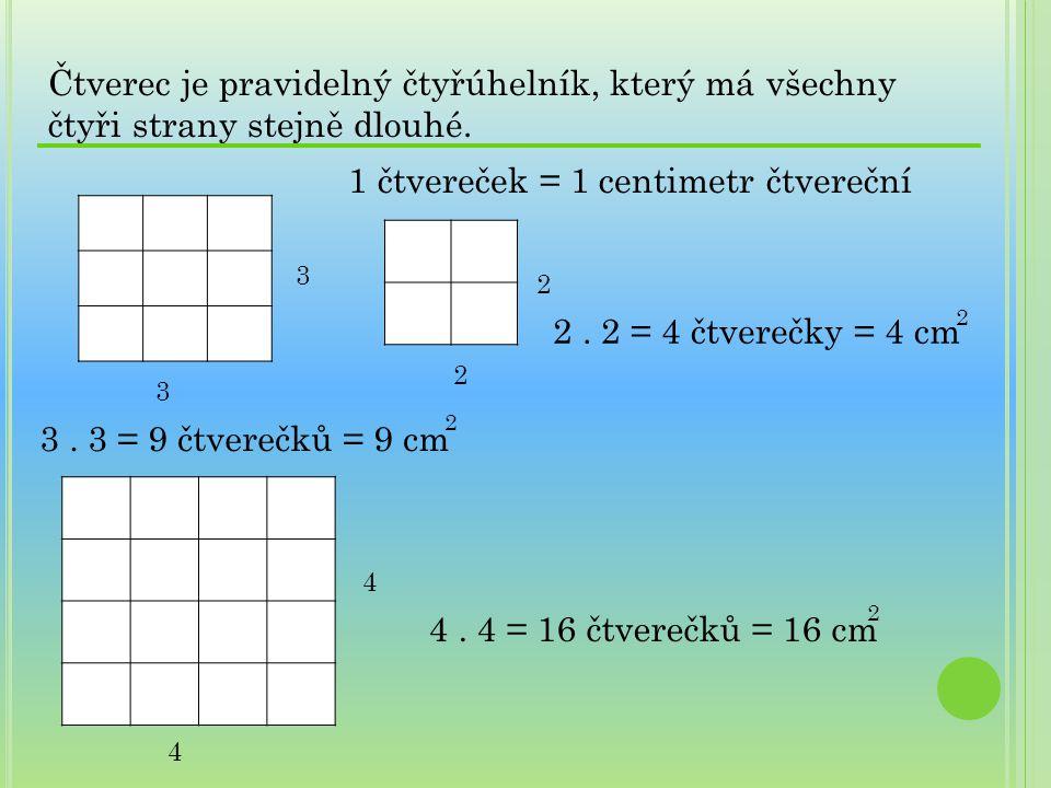 Čtverec je pravidelný čtyřúhelník, který má všechny čtyři strany stejně dlouhé. 3 3 2 2 1 čtvereček = 1 centimetr čtvereční 2. 2 = 4 čtverečky = 4 cm