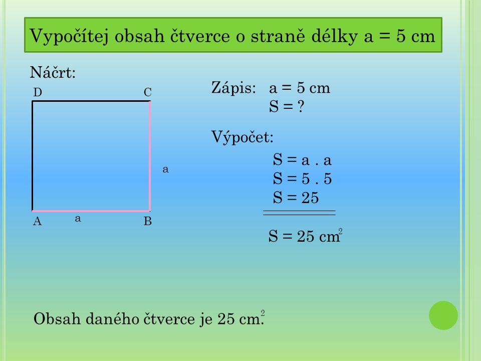 Vypočítej obsah čtverce o straně délky a = 5 cm Náčrt: C a AB a D Zápis: a = 5 cm S = ? Výpočet: S = a. a S = 5. 5 S = 25 S = 25 cm 2 Obsah daného čtv