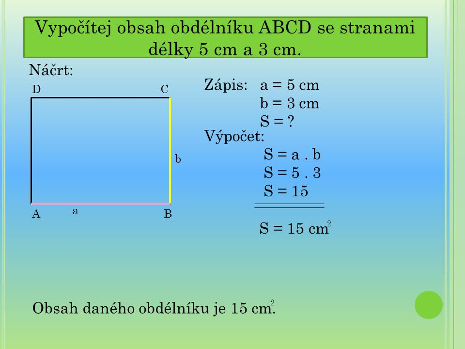 Vypočítej obsah obdélníku ABCD se stranami délky 5 cm a 3 cm. Náčrt: C a AB b D Zápis: a = 5 cm b = 3 cm S = ? Výpočet: S = a. b S = 5. 3 S = 15 S = 1
