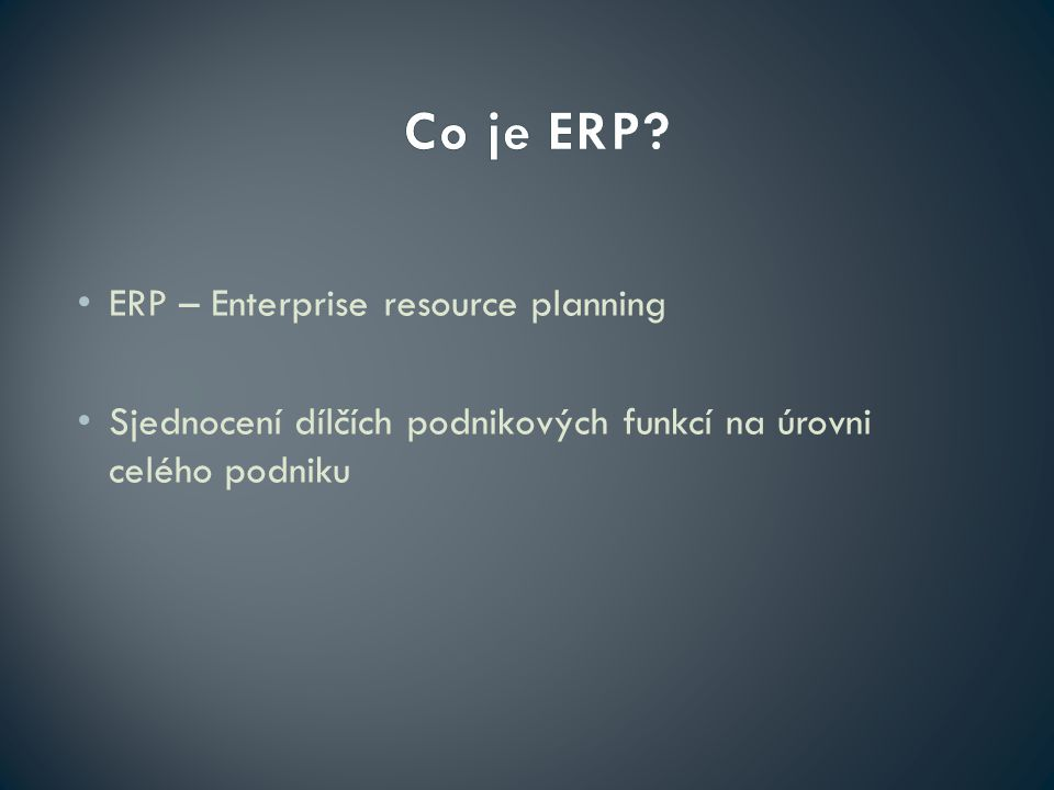 ERP – Enterprise resource planning Sjednocení dílčích podnikových funkcí na úrovni celého podniku