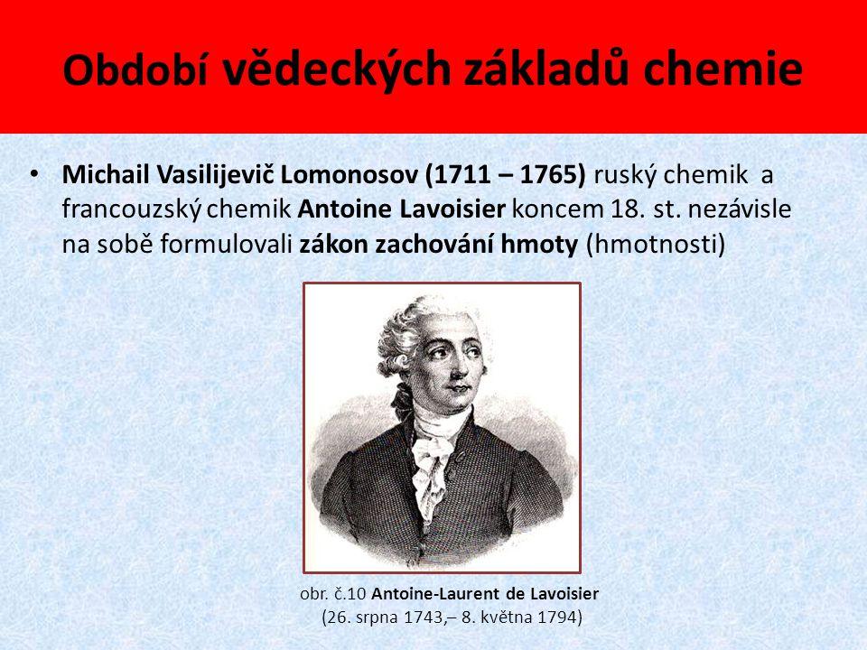 Období vědeckých základů chemie Michail Vasilijevič Lomonosov (1711 – 1765) ruský chemik a francouzský chemik Antoine Lavoisier koncem 18. st. nezávis
