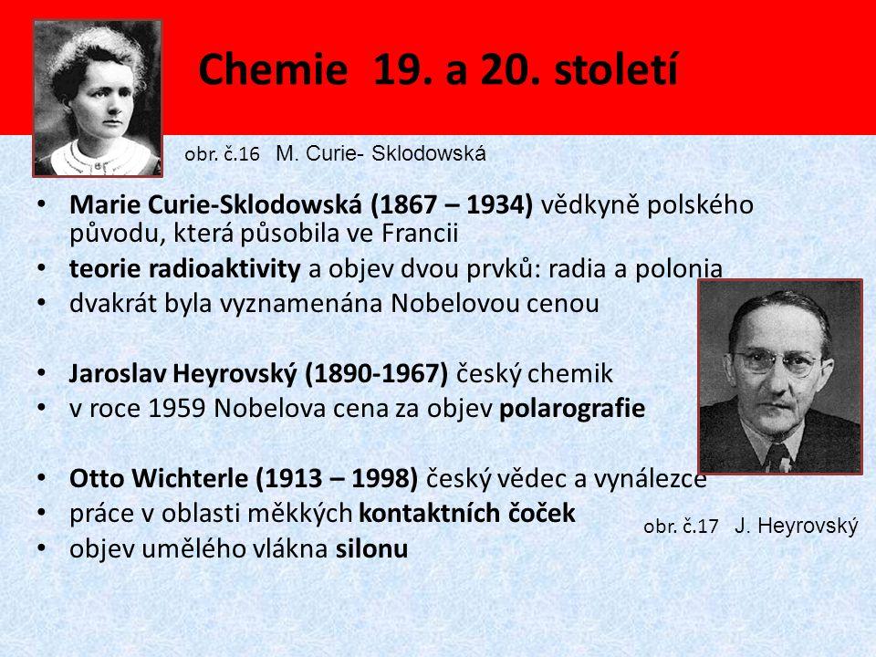 Chemie 19. a 20. století Marie Curie-Sklodowská (1867 – 1934) vědkyně polského původu, která působila ve Francii teorie radioaktivity a objev dvou prv