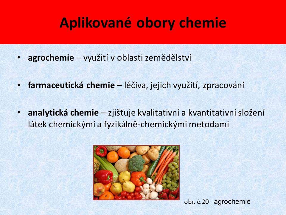 Aplikované obory chemie agrochemie – využití v oblasti zemědělství farmaceutická chemie – léčiva, jejich využití, zpracování analytická chemie – zjišť