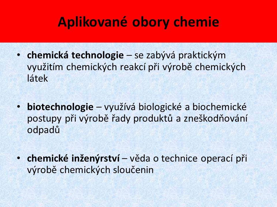 Aplikované obory chemie chemická technologie – se zabývá praktickým využitím chemických reakcí při výrobě chemických látek biotechnologie – využívá bi