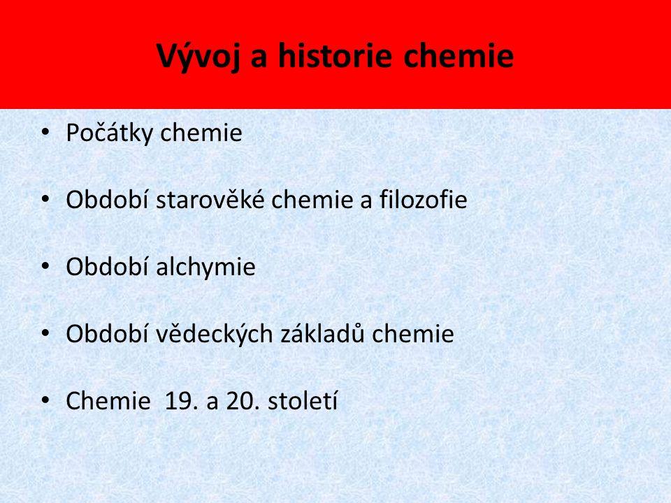 Vývoj a historie chemie Počátky chemie Období starověké chemie a filozofie Období alchymie Období vědeckých základů chemie Chemie 19. a 20. století