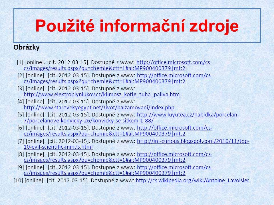 Použité informační zdroje Obrázky [1] [online]. [cit. 2012-03-15]. Dostupné z www: http://office.microsoft.com/cs- cz/images/results.aspx?qu=chemie&ct