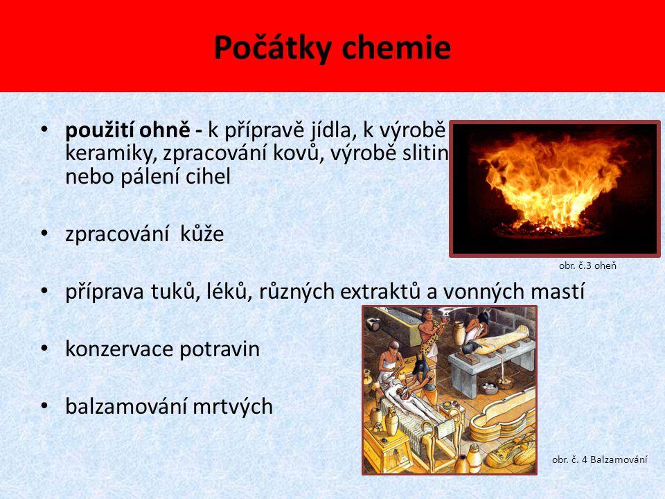 Období starověké chemie a filozofie využití ohně k řemeslné výrobě - zpracovávání kovů Au, Cu (5000 př.n.l.), Ag, Fe (2-3000 př.n.l.), Sn, Pb, Hg, C, S výroba a zdobení keramiky, výroba skla a vybarvování tkanin léčitelství - použití léčivých rostlin na přípravu mastí a extraktů alkohol (pivo a víno), ocet, oleje Čína - ohňostroje, střelný prach, papír, porcelán obr.