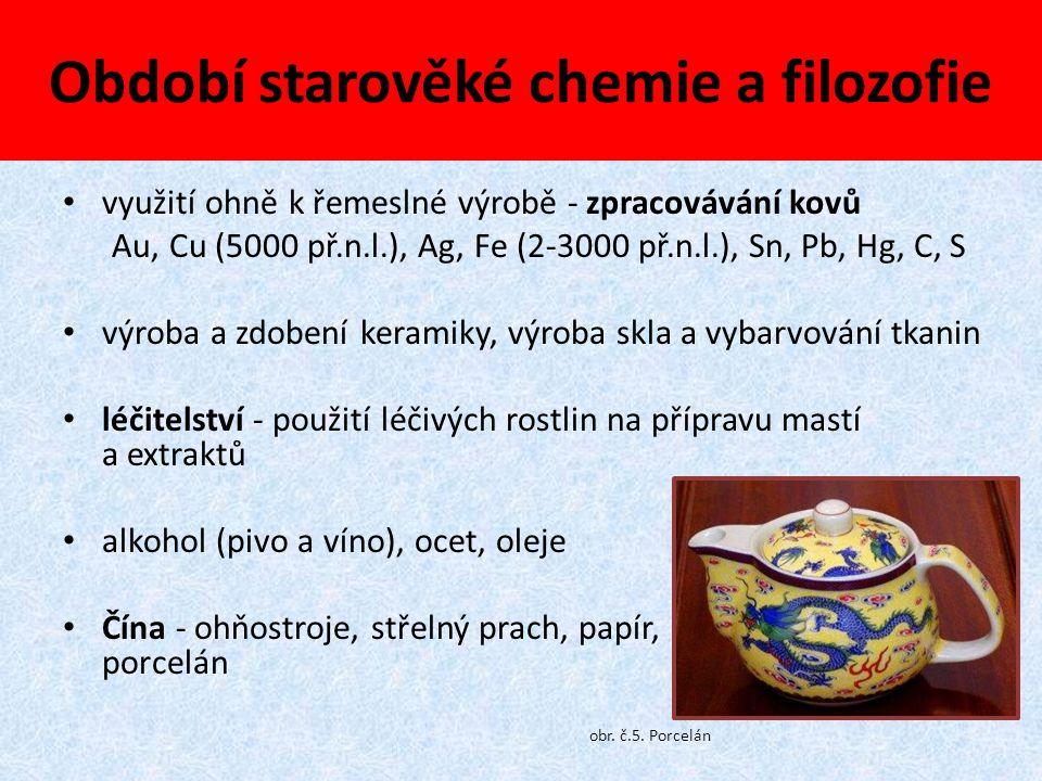 Období starověké chemie a filozofie využití ohně k řemeslné výrobě - zpracovávání kovů Au, Cu (5000 př.n.l.), Ag, Fe (2-3000 př.n.l.), Sn, Pb, Hg, C,