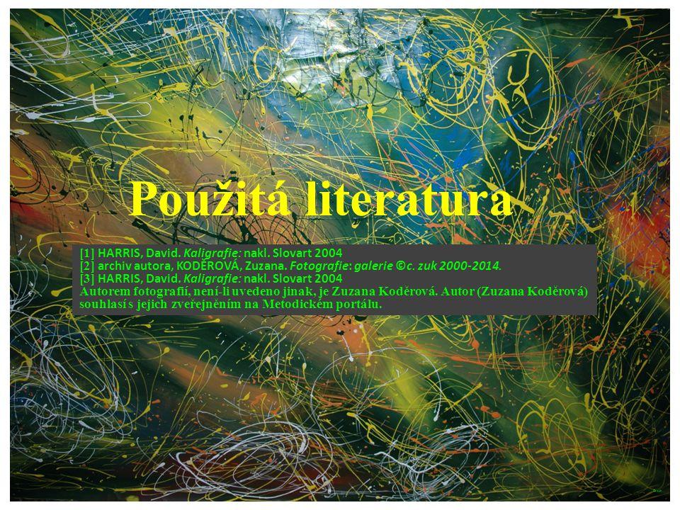Použitá literatura [1] HARRIS, David. Kaligrafie: nakl. Slovart 2004 [2] archiv autora, KODĚROVÁ, Zuzana. Fotografie: galerie ©c. zuk 2000-2014. [3] H