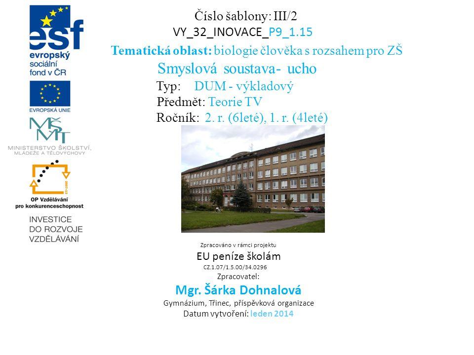 Číslo šablony: III/2 VY_32_INOVACE_P9_1.15 Tematická oblast: biologie člověka s rozsahem pro ZŠ Smyslová soustava- ucho Typ: DUM - výkladový Předmět: Teorie TV Ročník: 2.