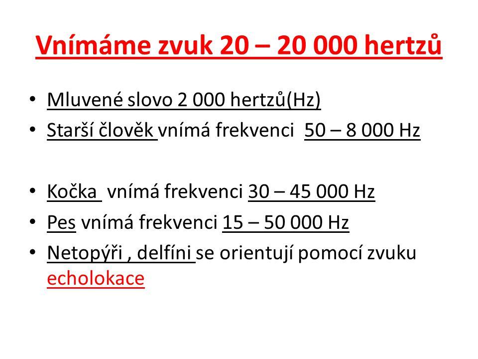 Vnímáme zvuk 20 – 20 000 hertzů Mluvené slovo 2 000 hertzů(Hz) Starší člověk vnímá frekvenci 50 – 8 000 Hz Kočka vnímá frekvenci 30 – 45 000 Hz Pes vn