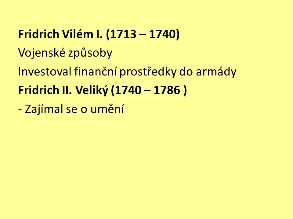 Fridrich Vilém I. (1713 – 1740) Vojenské způsoby Investoval finanční prostředky do armády Fridrich II. Veliký (1740 – 1786 ) - Zajímal se o umění
