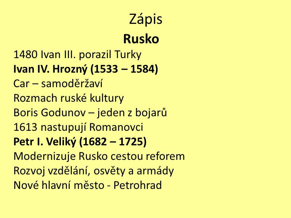 Zápis Rusko 1480 Ivan III. porazil Turky Ivan IV. Hrozný (1533 – 1584) Car – samoděržaví Rozmach ruské kultury Boris Godunov – jeden z bojarů 1613 nas