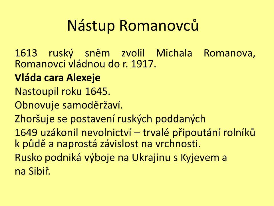 Nástup Romanovců 1613 ruský sněm zvolil Michala Romanova, Romanovci vládnou do r. 1917. Vláda cara Alexeje Nastoupil roku 1645. Obnovuje samoděržaví.