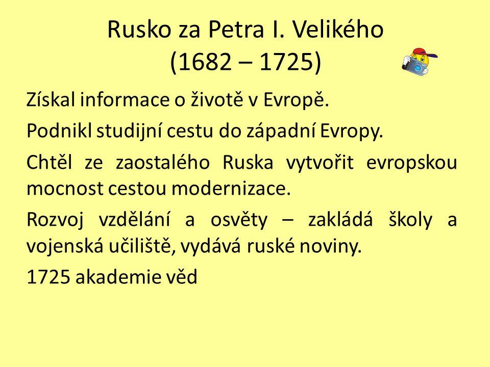 Rusko za Petra I. Velikého (1682 – 1725) Získal informace o životě v Evropě. Podnikl studijní cestu do západní Evropy. Chtěl ze zaostalého Ruska vytvo