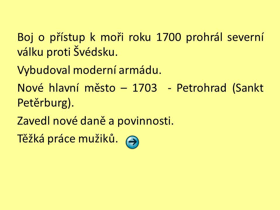 Boj o přístup k moři roku 1700 prohrál severní válku proti Švédsku. Vybudoval moderní armádu. Nové hlavní město – 1703 - Petrohrad (Sankt Petěrburg).