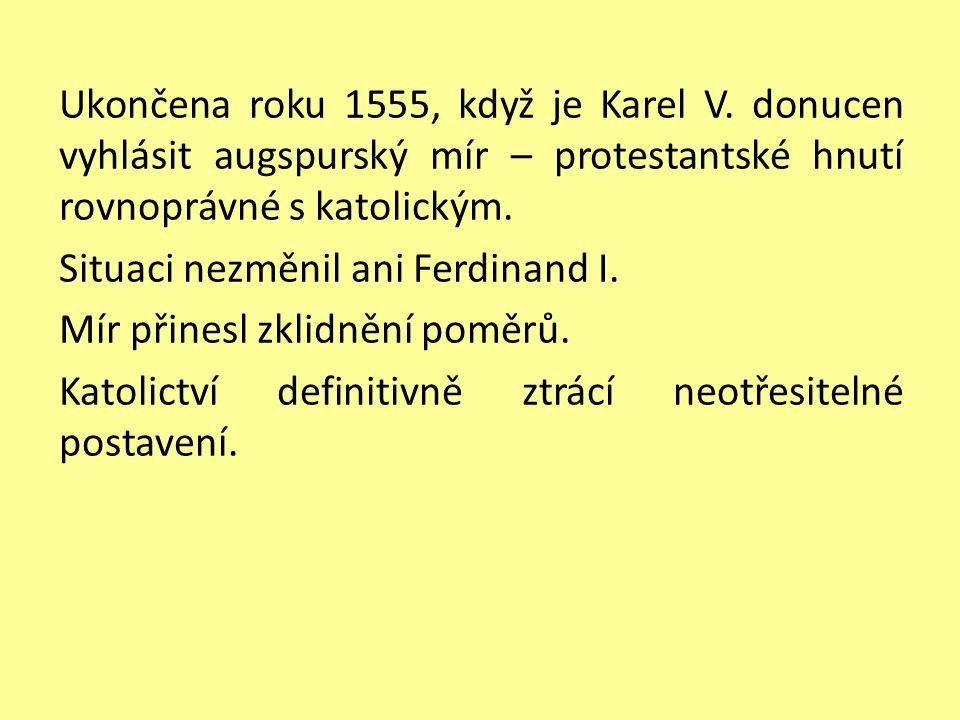Ukončena roku 1555, když je Karel V. donucen vyhlásit augspurský mír – protestantské hnutí rovnoprávné s katolickým. Situaci nezměnil ani Ferdinand I.