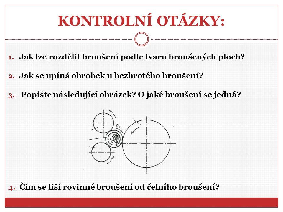 KONTROLNÍ OTÁZKY: 1.Jak lze rozdělit broušení podle tvaru broušených ploch.