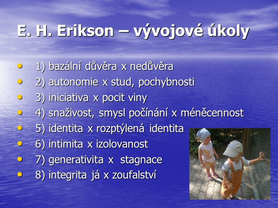 E. H. Erikson – vývojové úkoly 1) bazální důvěra x nedůvěra 1) bazální důvěra x nedůvěra 2) autonomie x stud, pochybnosti 2) autonomie x stud, pochybn