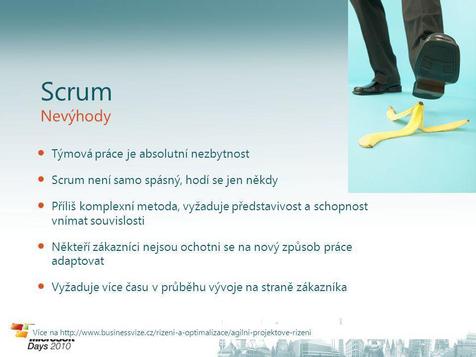 Scrum Nevýhody Týmová práce je absolutní nezbytnost Scrum není samo spásný, hodí se jen někdy Příliš komplexní metoda, vyžaduje představivost a schopnost vnímat souvislosti Někteří zákazníci nejsou ochotni se na nový způsob práce adaptovat Vyžaduje více času v průběhu vývoje na straně zákazníka Více na http://www.businessvize.cz/rizeni-a-optimalizace/agilni-projektove-rizeni
