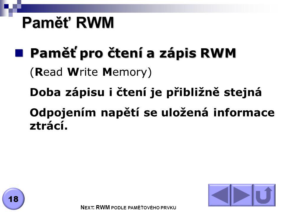 Paměť RWM Paměť pro čtení a zápis RWM Paměť pro čtení a zápis RWM (Read Write Memory) Doba zápisu i čtení je přibližně stejná Odpojením napětí se uložená informace ztrácí.