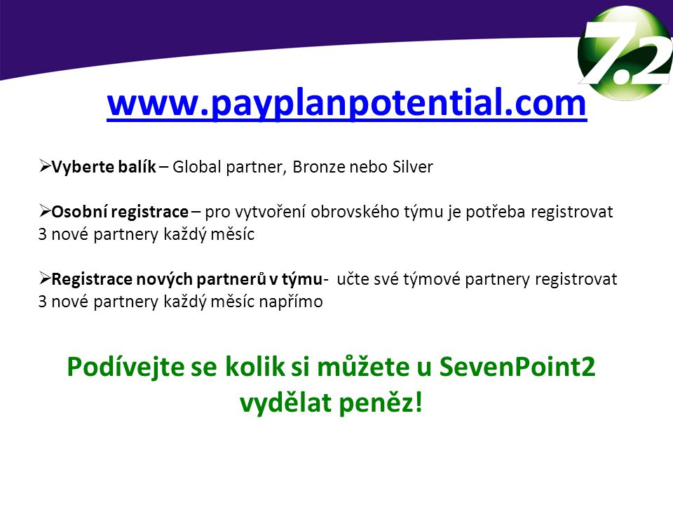 Kalkulace potencionálního příjmu www.payplanpotential.com  Vyberte balík – Global partner, Bronze nebo Silver  Osobní registrace – pro vytvoření obrovského týmu je potřeba registrovat 3 nové partnery každý měsíc  Registrace nových partnerů v týmu- učte své týmové partnery registrovat 3 nové partnery každý měsíc napřímo Podívejte se kolik si můžete u SevenPoint2 vydělat peněz!
