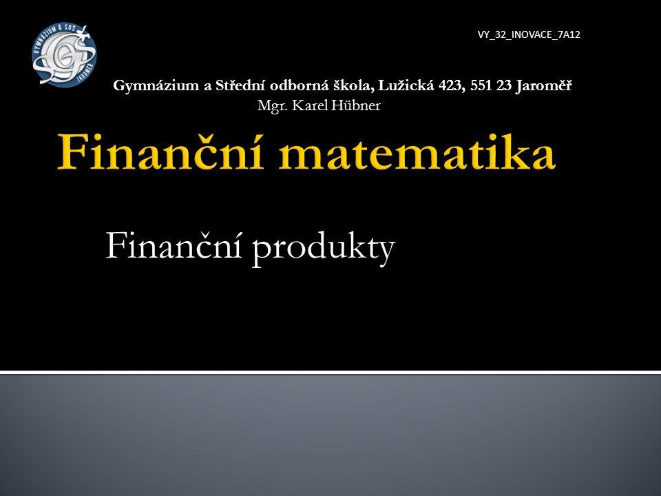 Finanční produkty VY_32_INOVACE_7A12 Gymnázium a Střední odborná škola, Lužická 423, 551 23 Jaroměř Mgr. Karel Hübner