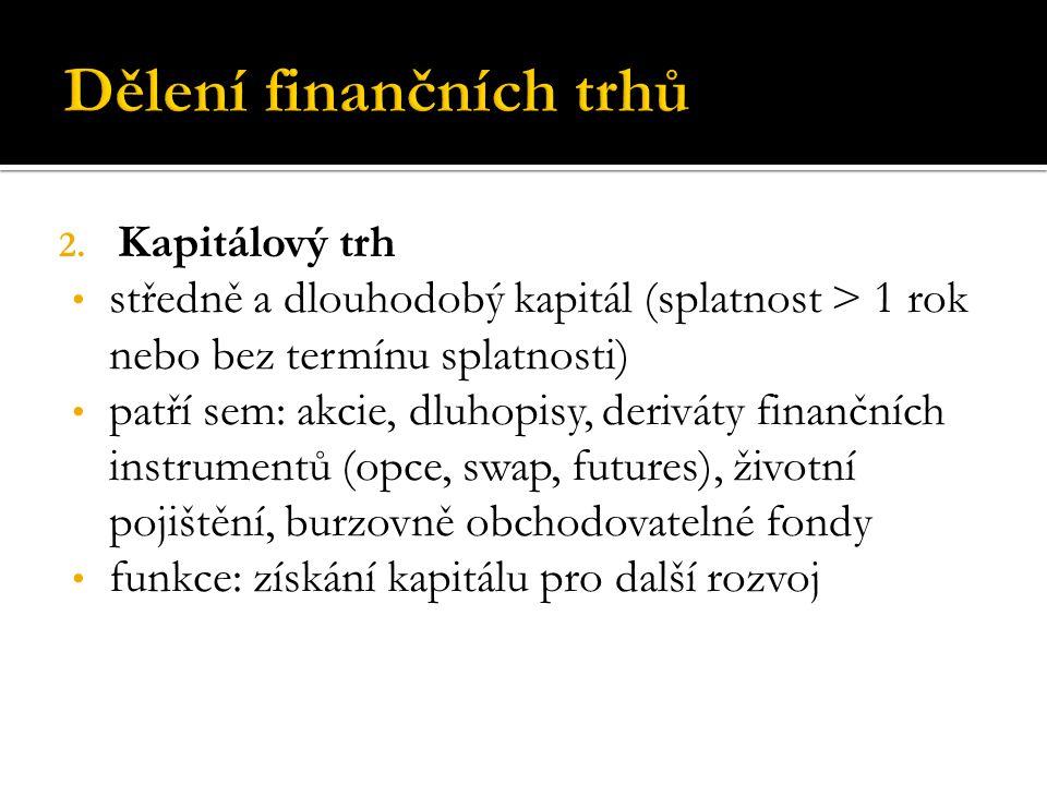 2. Kapitálový trh středně a dlouhodobý kapitál (splatnost > 1 rok nebo bez termínu splatnosti) patří sem: akcie, dluhopisy, deriváty finančních instru
