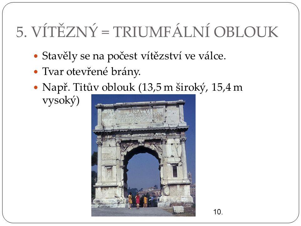 5. VÍTĚZNÝ = TRIUMFÁLNÍ OBLOUK Stavěly se na počest vítězství ve válce. Tvar otevřené brány. Např. Titův oblouk (13,5 m široký, 15,4 m vysoký) 10.