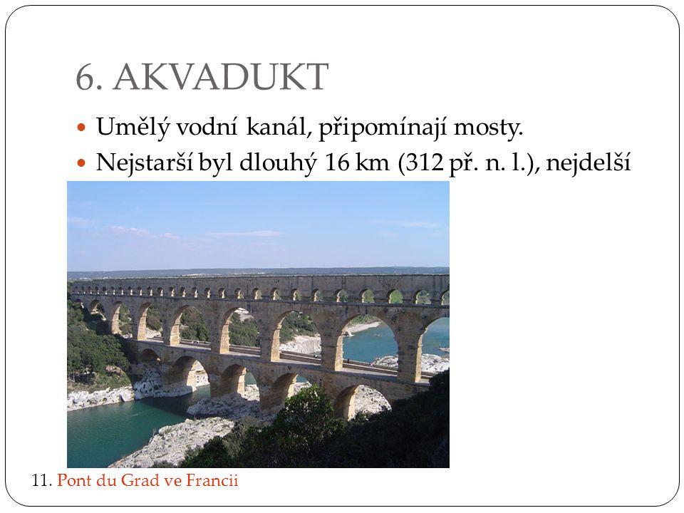 6. AKVADUKT Umělý vodní kanál, připomínají mosty. Nejstarší byl dlouhý 16 km (312 př. n. l.), nejdelší 40 km. 11. Pont du Grad ve Francii