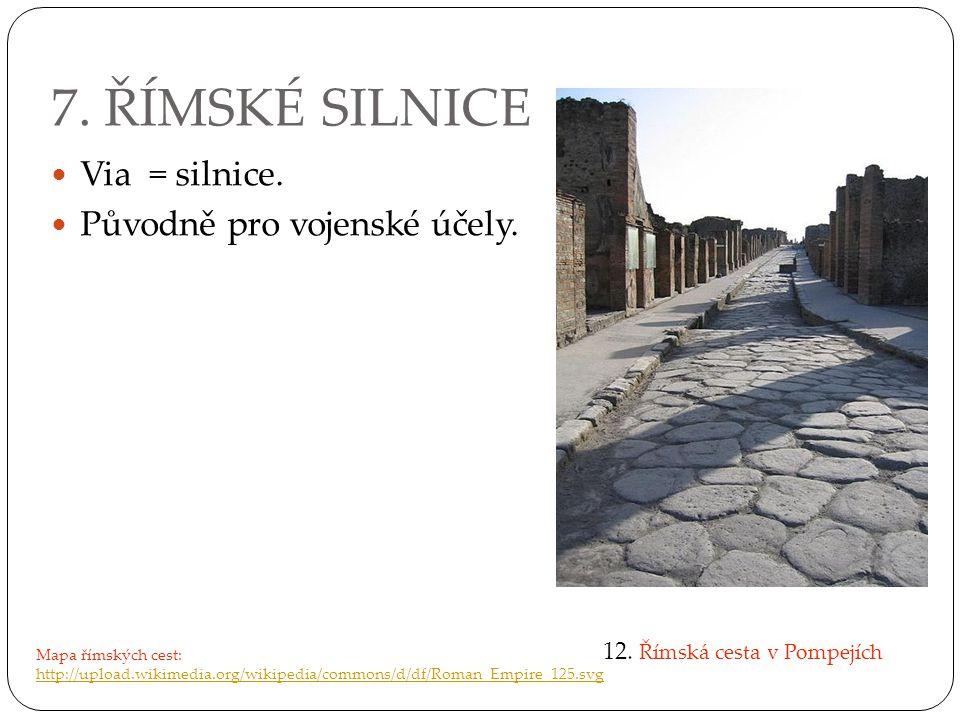7. ŘÍMSKÉ SILNICE Via = silnice. Původně pro vojenské účely. 12. Římská cesta v Pompejích Mapa římských cest: http://upload.wikimedia.org/wikipedia/co