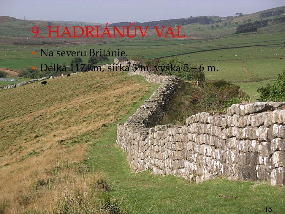 9. HADRIÁNŮV VAL Na severu Británie. Délka 117 km, šířka 3 m, výška 5 – 6 m. 15.