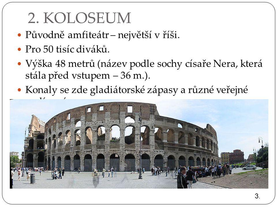2. KOLOSEUM Původně amfiteátr – největší v říši. Pro 50 tisíc diváků. Výška 48 metrů (název podle sochy císaře Nera, která stála před vstupem – 36 m.)