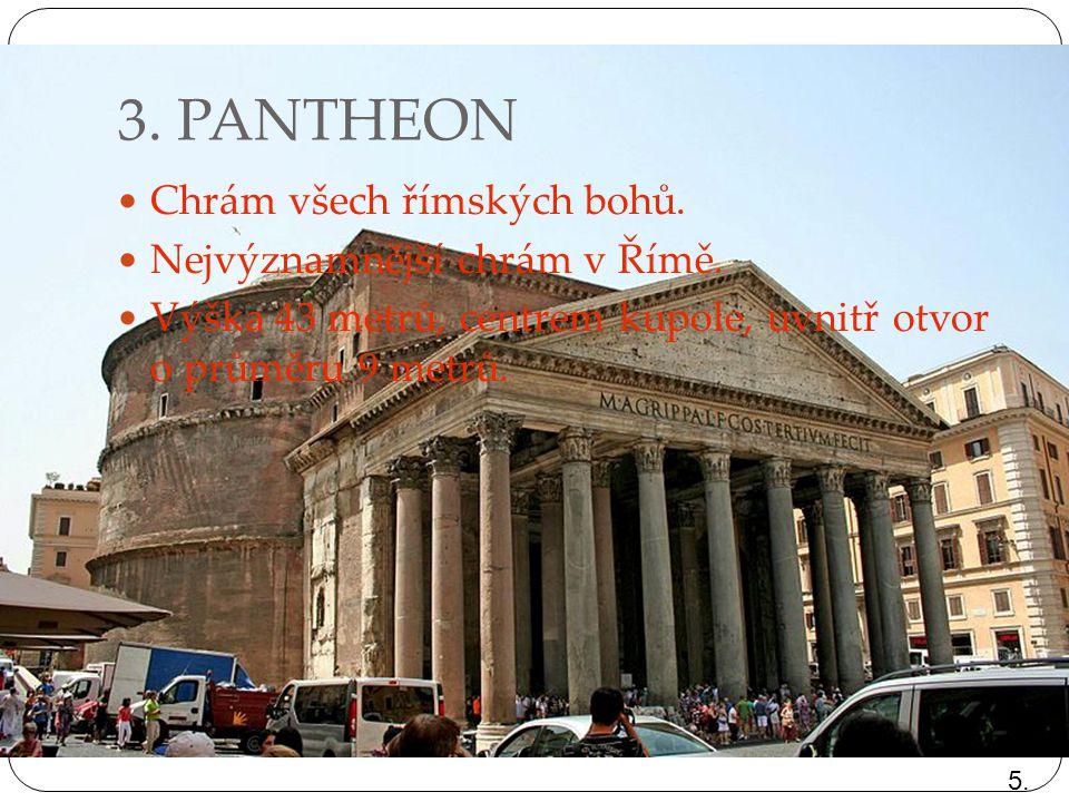 3. PANTHEON Chrám všech římských bohů. Nejvýznamnější chrám v Římě. Výška 43 metrů, centrem kupole, uvnitř otvor o průměru 9 metrů. 5.