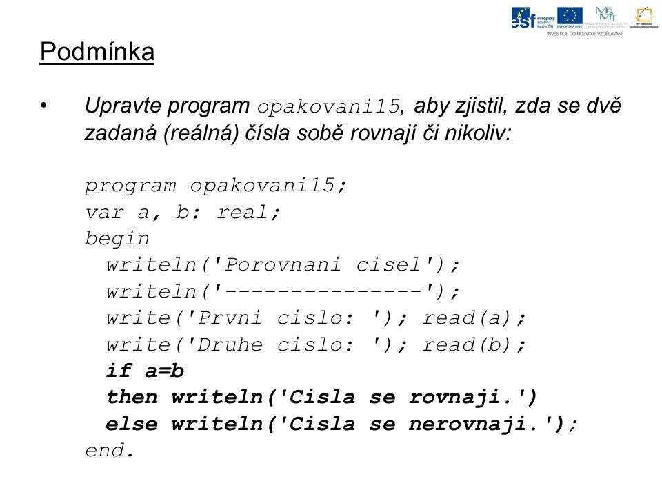 Podmínka Upravte program opakovani15, aby zjistil, zda se dvě zadaná (reálná) čísla sobě rovnají či nikoliv: program opakovani15; var a, b: real; begi