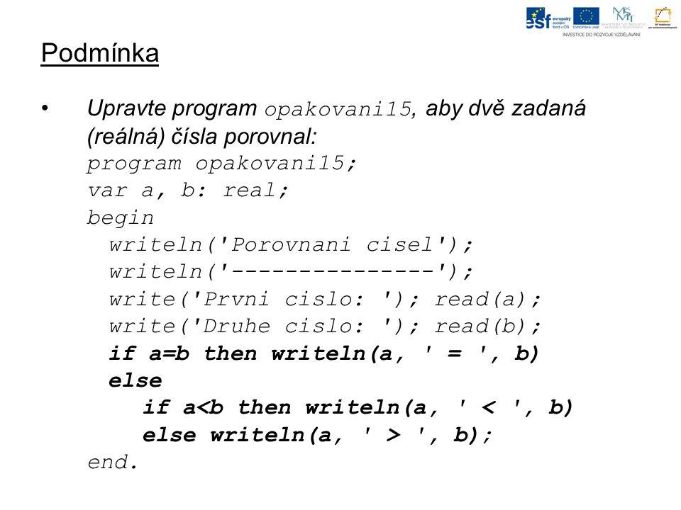 Podmínka Upravte program opakovani15, aby dvě zadaná (reálná) čísla porovnal: program opakovani15; var a, b: real; begin writeln('Porovnani cisel'); w