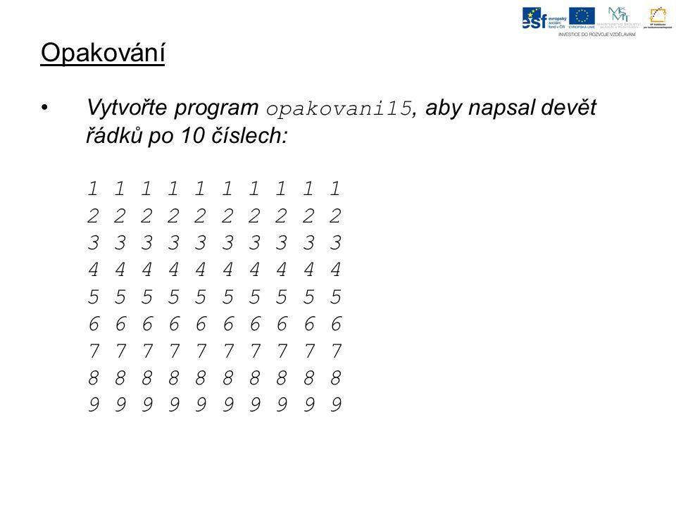 Opakování Vytvořte program opakovani15, aby napsal devět řádků po 10 číslech: 1 1 1 1 1 1 1 1 1 1 2 2 2 2 2 2 2 2 2 2 3 3 3 3 3 3 3 3 3 3 4 4 4 4 4 4