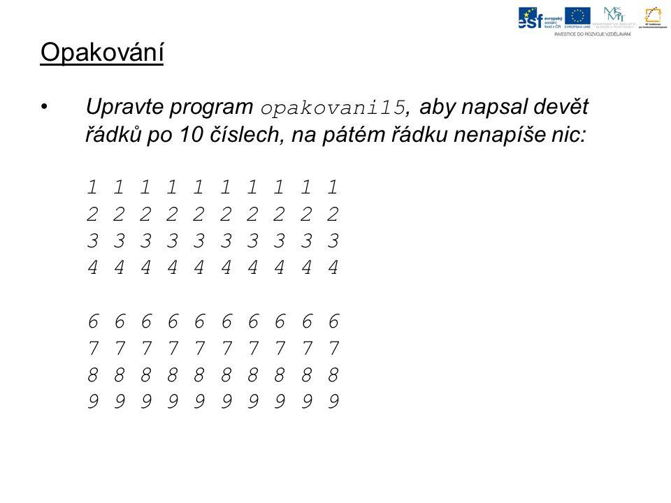 Opakování Upravte program opakovani15, aby napsal devět řádků po 10 číslech, na pátém řádku nenapíše nic: 1 1 1 1 1 1 1 1 1 1 2 2 2 2 2 2 2 2 2 2 3 3