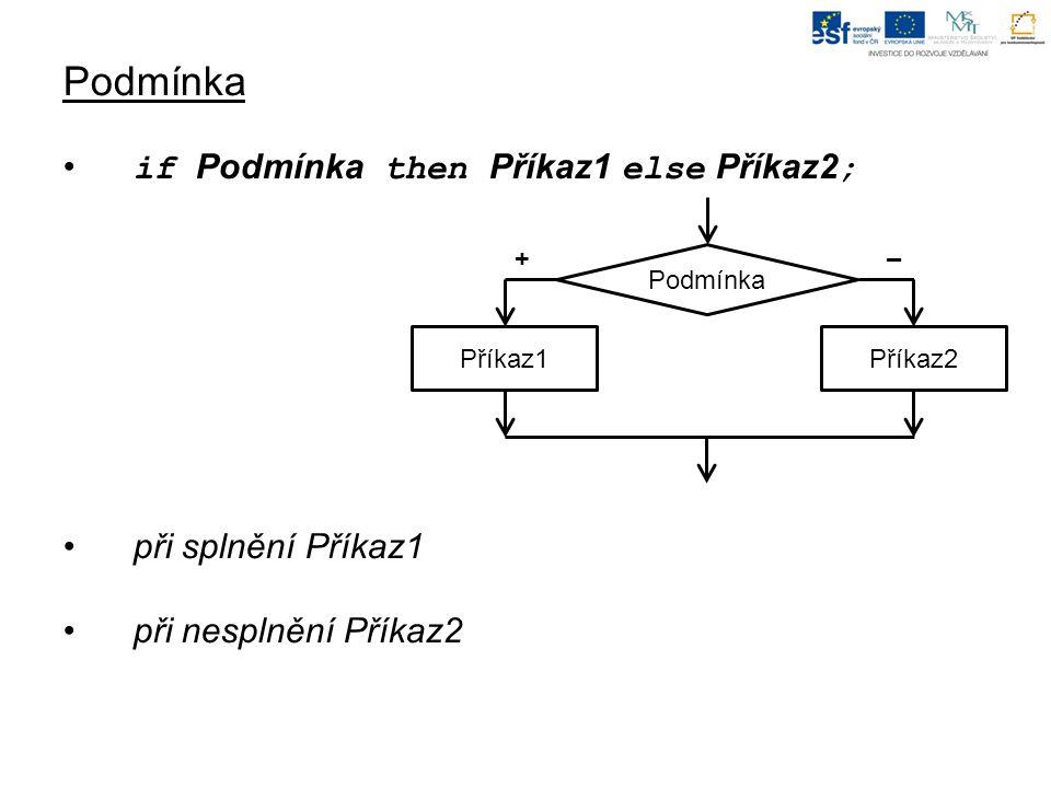 Podmínka if Podmínka then Příkaz1 else Příkaz2 ; při splnění Příkaz1 při nesplnění Příkaz2 Příkaz1 Podmínka + – Příkaz2