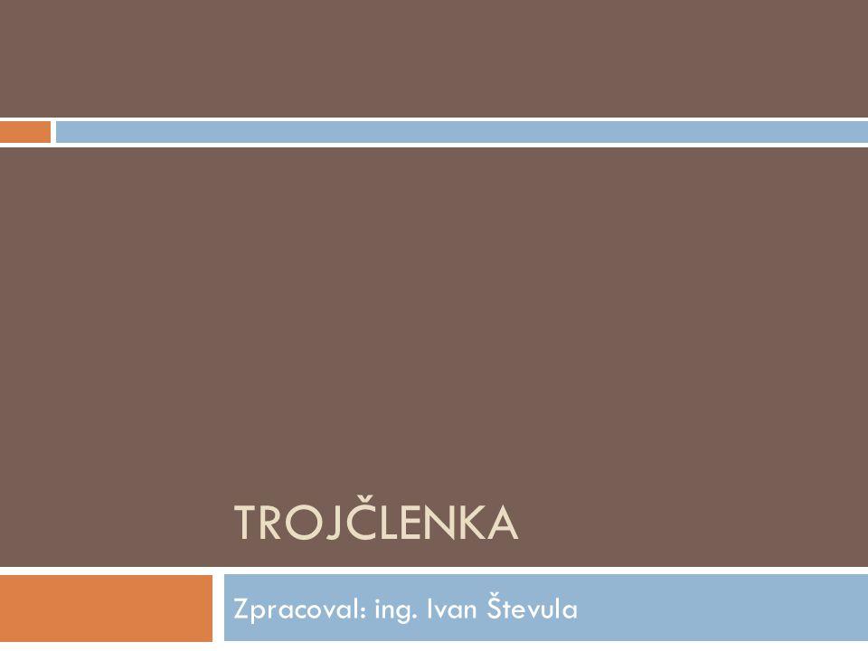 TROJČLENKA Zpracoval: ing. Ivan Števula