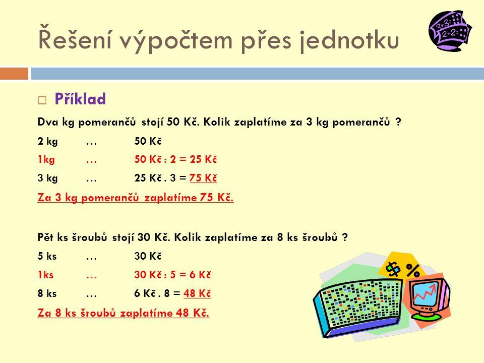 Řešení výpočtem přes jednotku  Příklad Dva kg pomerančů stojí 50 Kč. Kolik zaplatíme za 3 kg pomerančů ? 2 kg … 50 Kč 1kg … 50 Kč : 2 = 25 Kč 3 kg …