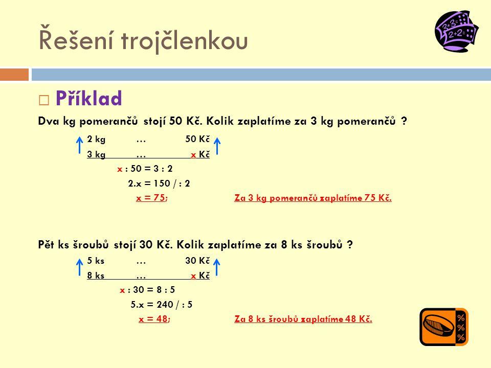 Řešení trojčlenkou  Příklad Dva kg pomerančů stojí 50 Kč. Kolik zaplatíme za 3 kg pomerančů ? 2 kg … 50 Kč 3 kg … x Kč x : 50 = 3 : 2 2.x = 150 / : 2
