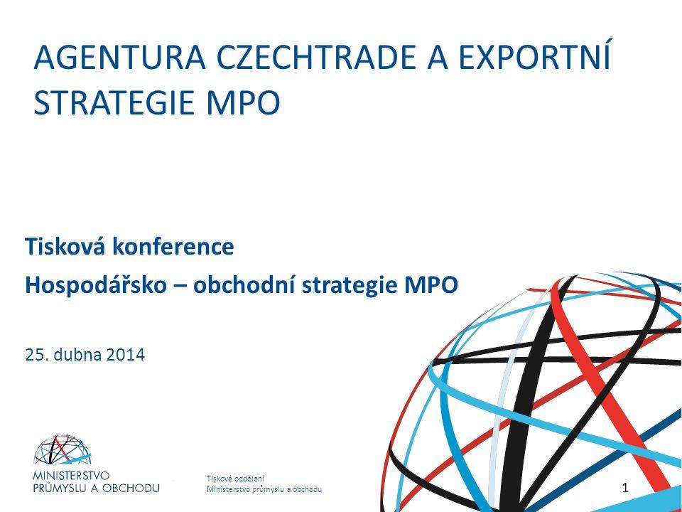 Tiskové oddělení Ministerstvo průmyslu a obchodu HOSPODÁŘSKO – OBCHODNÍ STRATEGIE MINISTERSTVA PRŮMYSLU A OBCHODU AGENTURA CZECHTRADE A EXPORTNÍ STRATEGIE MPO 1 Tisková konference Hospodářsko – obchodní strategie MPO 25.
