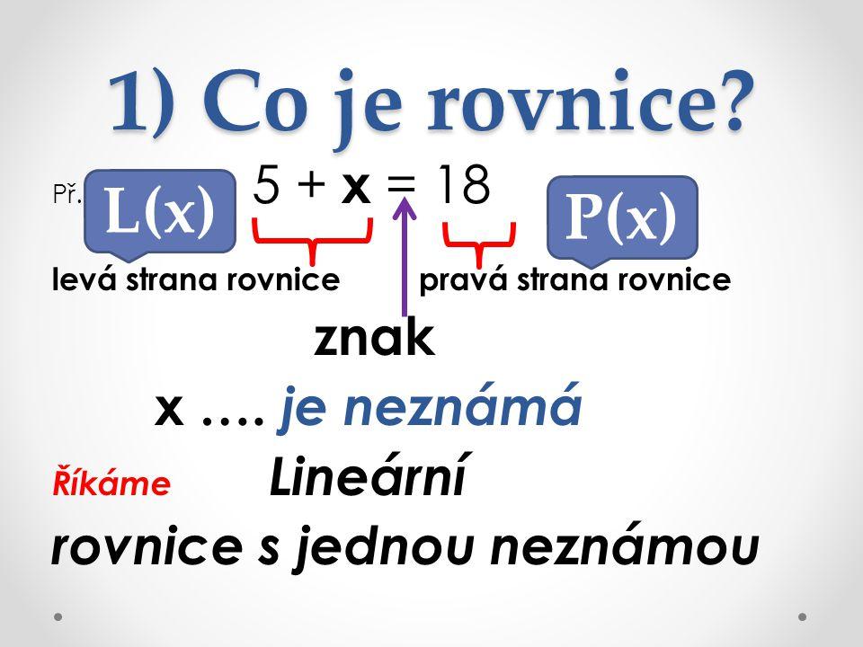 1) Co je rovnice.Př. 5 + x = 18 levá strana rovnice pravá strana rovnice znak x ….