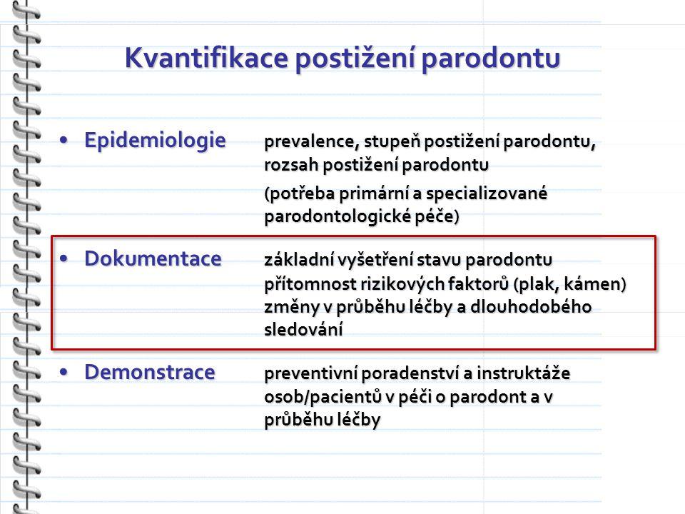 Kvantifikace postižení parodontu Epidemiologie prevalence, stupeň postižení parodontu, rozsah postižení parodontuEpidemiologie prevalence, stupeň postižení parodontu, rozsah postižení parodontu (potřeba primární a specializované parodontologické péče) Dokumentace základní vyšetření stavu parodontu přítomnost rizikových faktorů (plak, kámen) změny v průběhu léčby a dlouhodobého sledováníDokumentace základní vyšetření stavu parodontu přítomnost rizikových faktorů (plak, kámen) změny v průběhu léčby a dlouhodobého sledování Demonstrace preventivní poradenství a instruktáže osob/pacientů v péči o parodont a v průběhu léčbyDemonstrace preventivní poradenství a instruktáže osob/pacientů v péči o parodont a v průběhu léčby